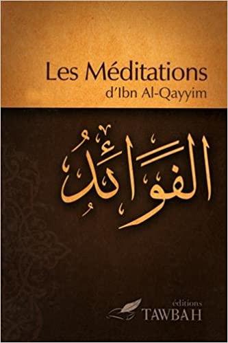 Les Méditations Ibn al Qayyim Une personne à la recherche de la vérité y trouvera par la réflection la connaissance du Seigneur des mondes.