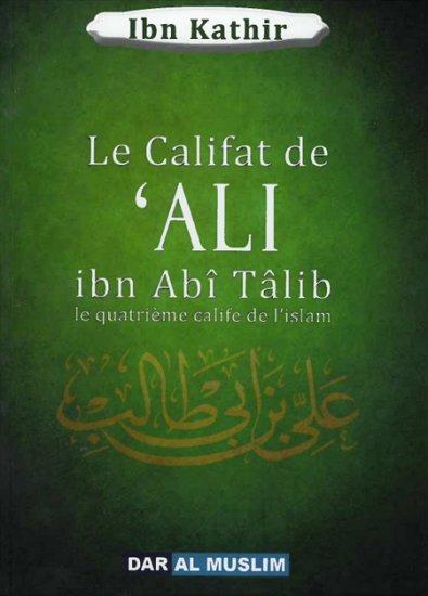 """Le Califat de 'Ali ibn Abî Tâlib - Ibn Kathir vient clôturer la série des """"califes bien guidés"""", époque bénie évoquée par le prophète"""